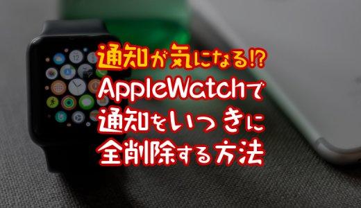 【通知が気になる!】AppleWatchで通知をいっきに全削除する方法