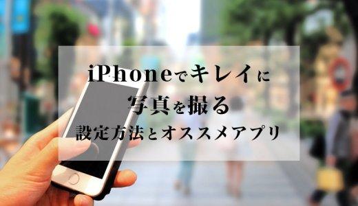 【撮影テクニック】iPhoneでキレイに写真をとる設定方法とオススメアプリ【フォトジェニックな写真を撮ろう】