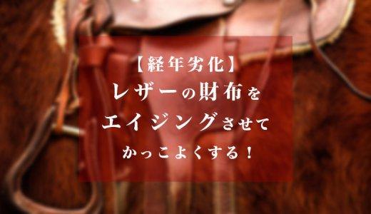 【経年変化/経年劣化】レザー(革)の財布をエイジングさせてかっこよくする!part1