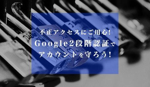 Googleアカウント/Gメールの不正アクセス/乗っ取りにご用心!2段階認証をしてアカウントを守ろう!